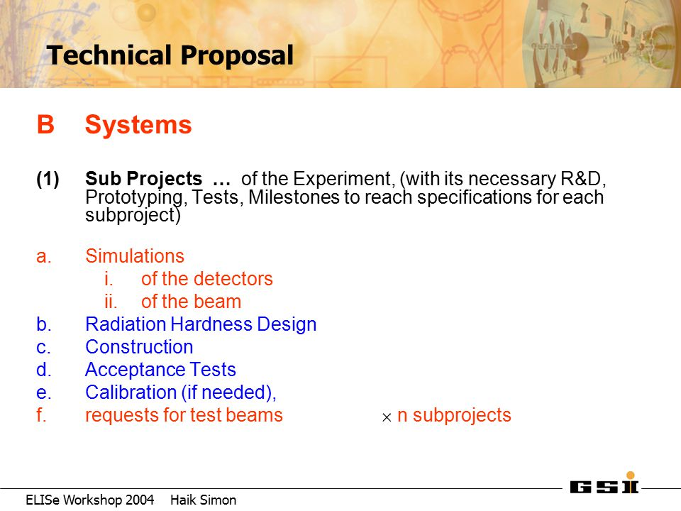 ELISe Workshop 2004 Haik Simon Technical Proposal B Systems (1) Sub Projects … of the Experiment, (with its necessary R&D, Prototyping, Tests, Milesto