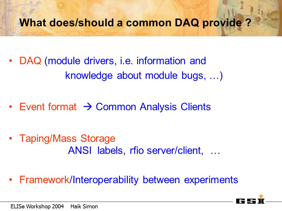 ELISe Workshop 2004 Haik Simon What does/should a common DAQ provide ? DAQ (module drivers, i.e. information and knowledge about module bugs, …) Event