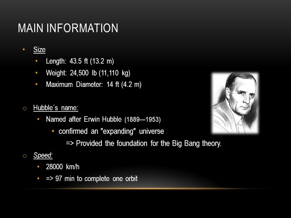 MAIN INFORMATION Size Length: 43.5 ft (13.2 m) Weight: 24,500 lb (11,110 kg) Maximum Diameter: 14 ft (4.2 m) o Hubble´s name: Named after Erwin Hubble (1889—1953) confirmed an expanding universe => Provided the foundation for the Big Bang theory.