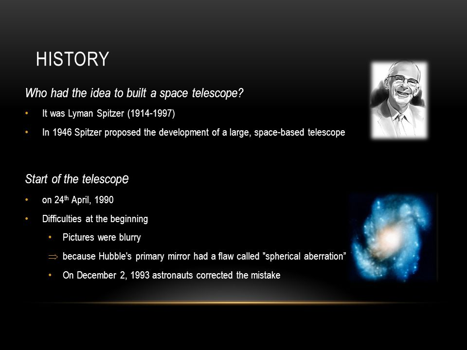 HISTORY Who had the idea to built a space telescope? It was Lyman Spitzer (1914-1997) In 1946 Spitzer proposed the development of a large, space-based