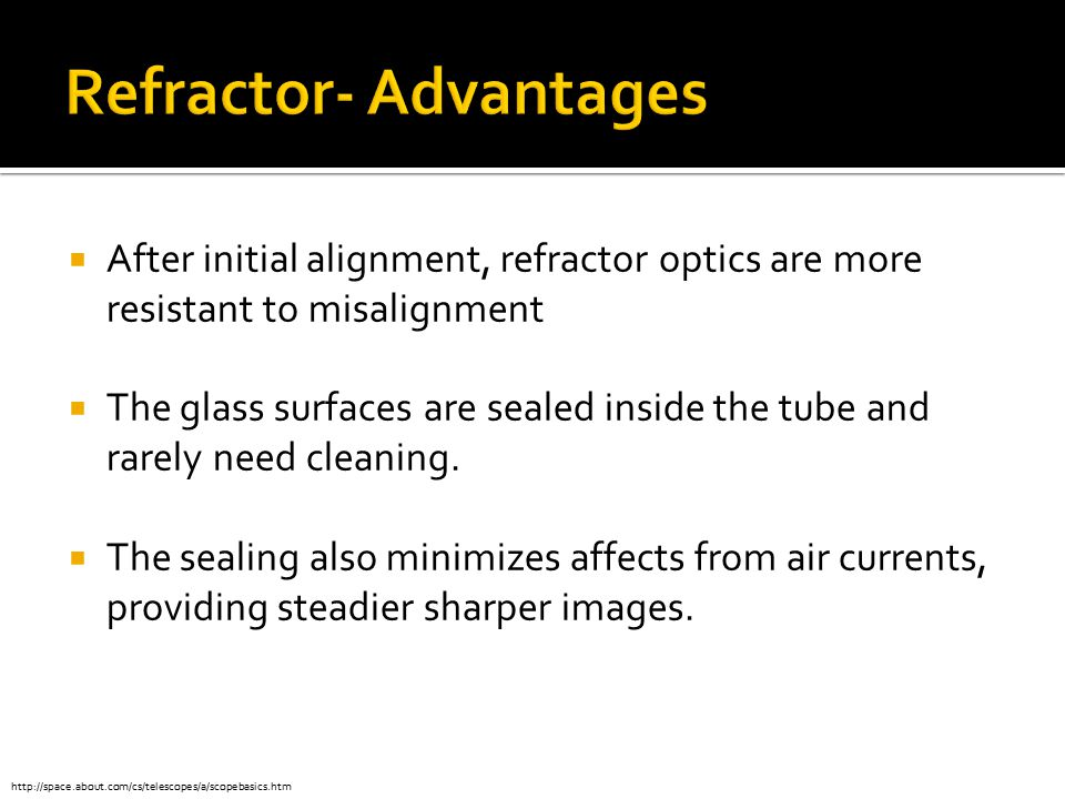 After initial alignment, refractor optics are more resistant to misalignment  The glass surfaces are sealed inside the tube and rarely need cleanin