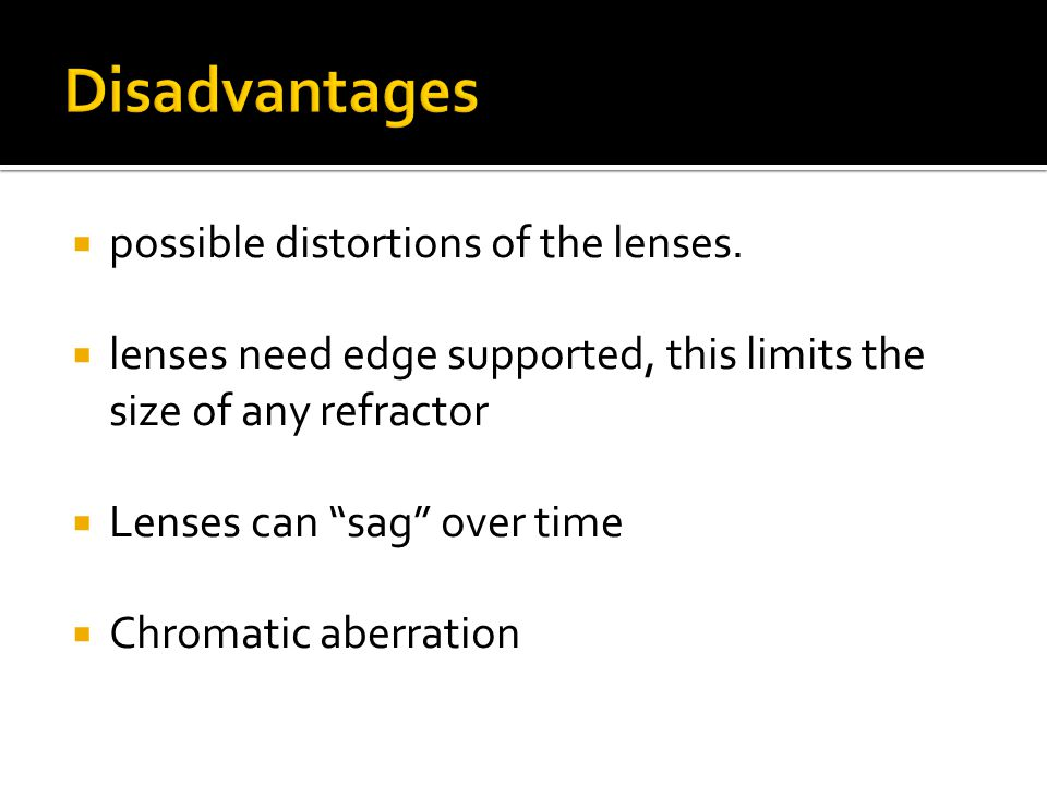 " possible distortions of the lenses.  lenses need edge supported, this limits the size of any refractor  Lenses can ""sag"" over time  Chromatic abe"
