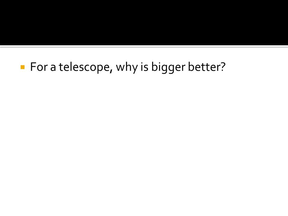  For a telescope, why is bigger better