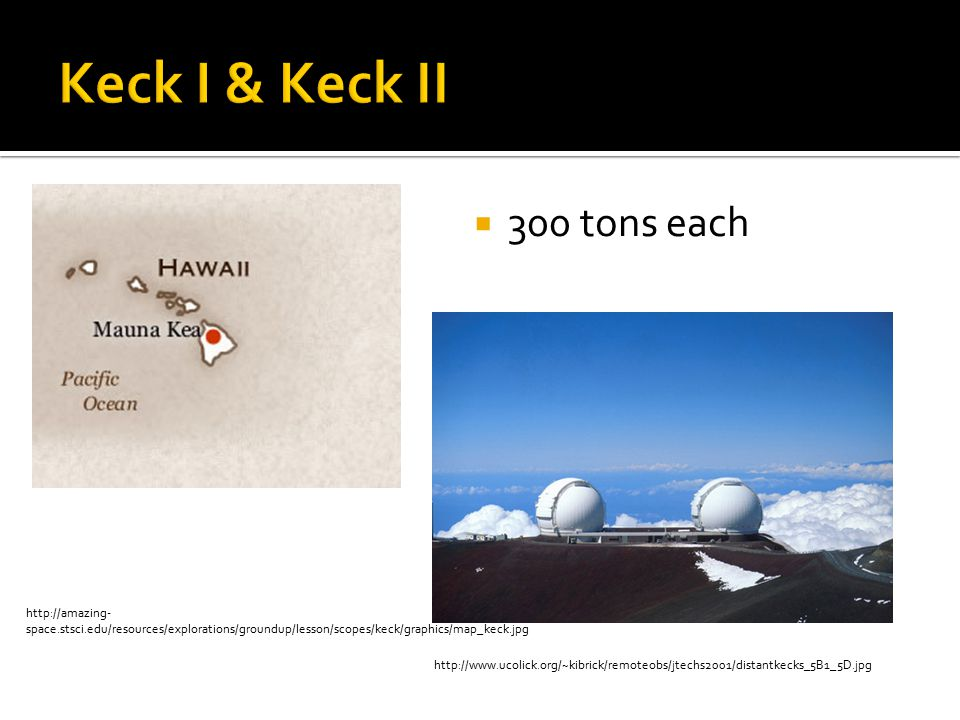  300 tons each http://amazing- space.stsci.edu/resources/explorations/groundup/lesson/scopes/keck/graphics/map_keck.jpg http://www.ucolick.org/~kibrick/remoteobs/jtechs2001/distantkecks_5B1_5D.jpg