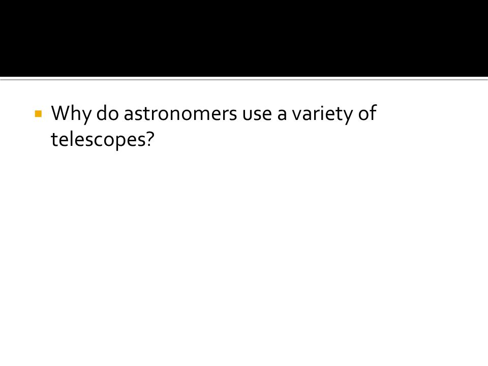  Why do astronomers use a variety of telescopes?