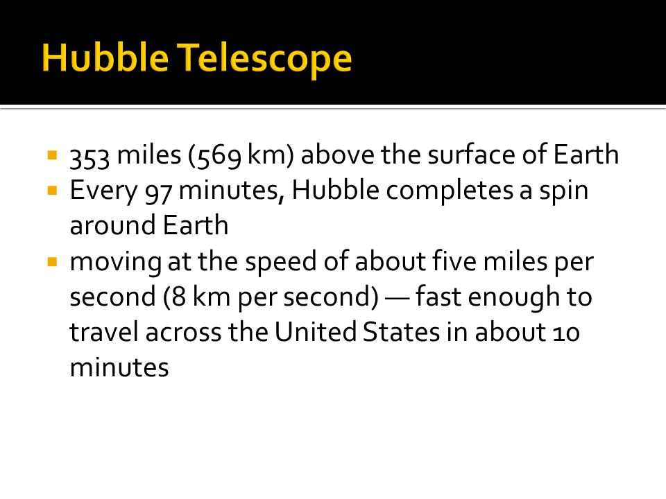  353 miles (569 km) above the surface of Earth  Every 97 minutes, Hubble completes a spin around Earth  moving at the speed of about five miles per