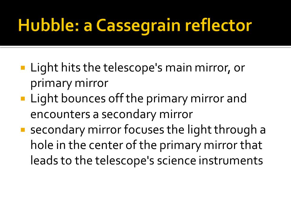  Light hits the telescope's main mirror, or primary mirror  Light bounces off the primary mirror and encounters a secondary mirror  secondary mirro