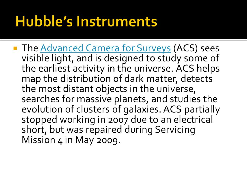  The Advanced Camera for Surveys (ACS) sees visible light, and is designed to study some of the earliest activity in the universe.