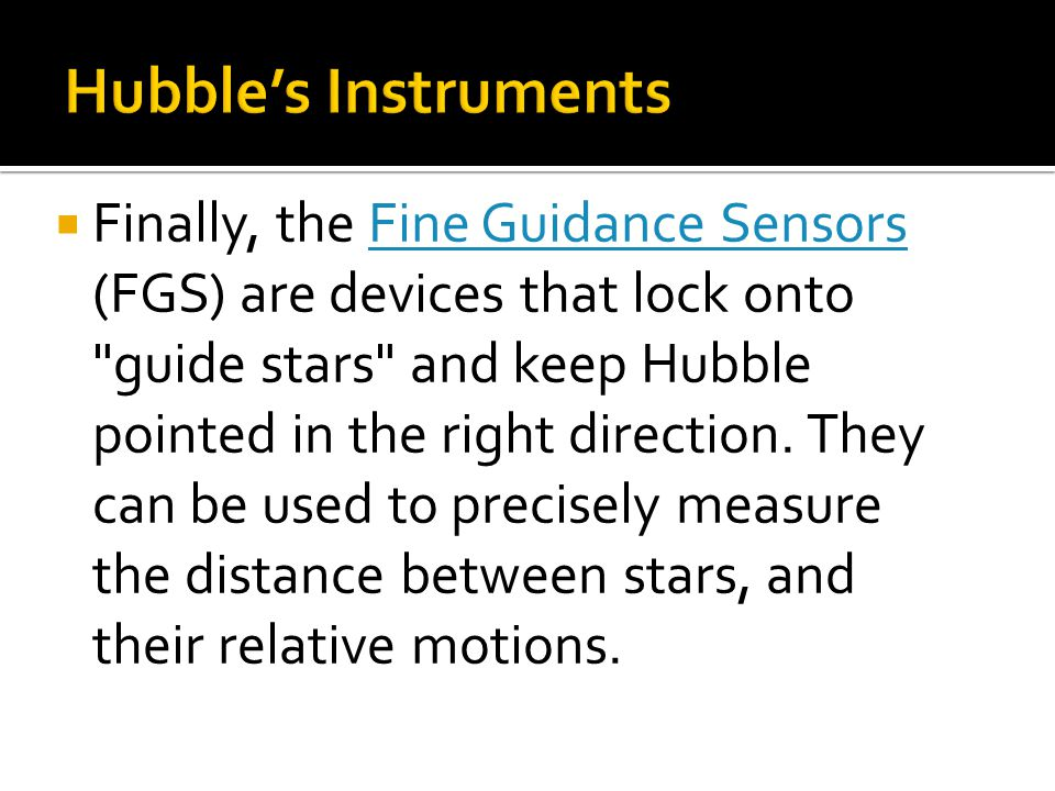  Finally, the Fine Guidance Sensors (FGS) are devices that lock onto guide stars and keep Hubble pointed in the right direction.