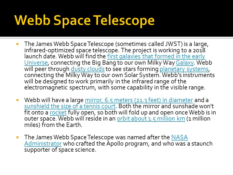  The James Webb Space Telescope (sometimes called JWST) is a large, infrared-optimized space telescope. The project is working to a 2018 launch date.