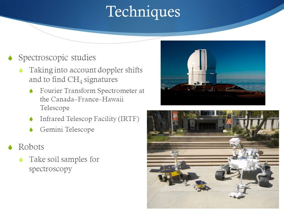  Spectroscopic studies  Taking into account doppler shifts and to find CH 4 signatures  Fourier Transform Spectrometer at the Canada–France–Hawaii Telescope  Infrared Telescop Facility (IRTF)  Gemini Telescope  Robots  Take soil samples for spectroscopy Techniques
