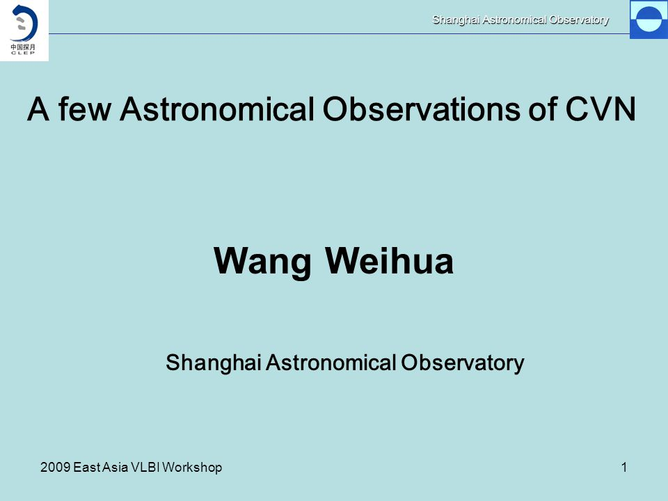 Shanghai Astronomical Observatory 2009 East Asia VLBI Workshop1 A few Astronomical Observations of CVN Wang Weihua Shanghai Astronomical Observatory