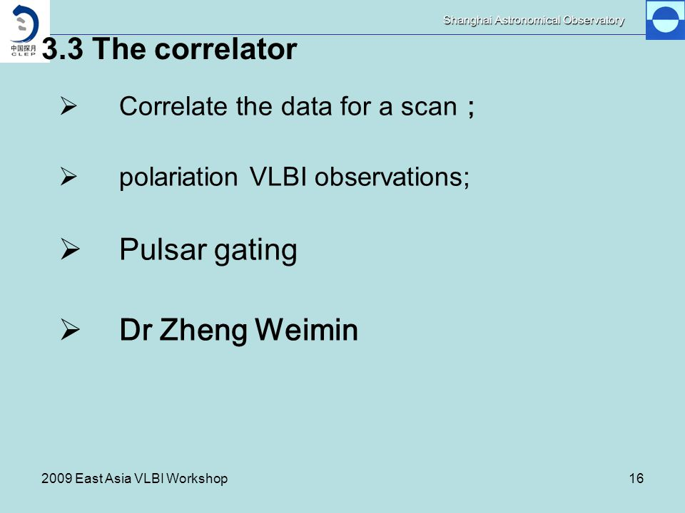 Shanghai Astronomical Observatory 2009 East Asia VLBI Workshop16 3.3 The correlator  Correlate the data for a scan ;  polariation VLBI observations;  Pulsar gating  Dr Zheng Weimin