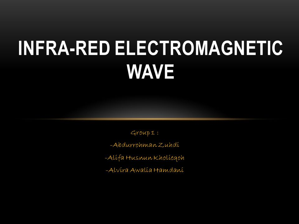 INFRA-RED ELECTROMAGNETIC WAVE Group 1 : -Abdurrohman Zuhdi -Alifa Husnun Kholieqoh -Alvira Awalia Hamdani