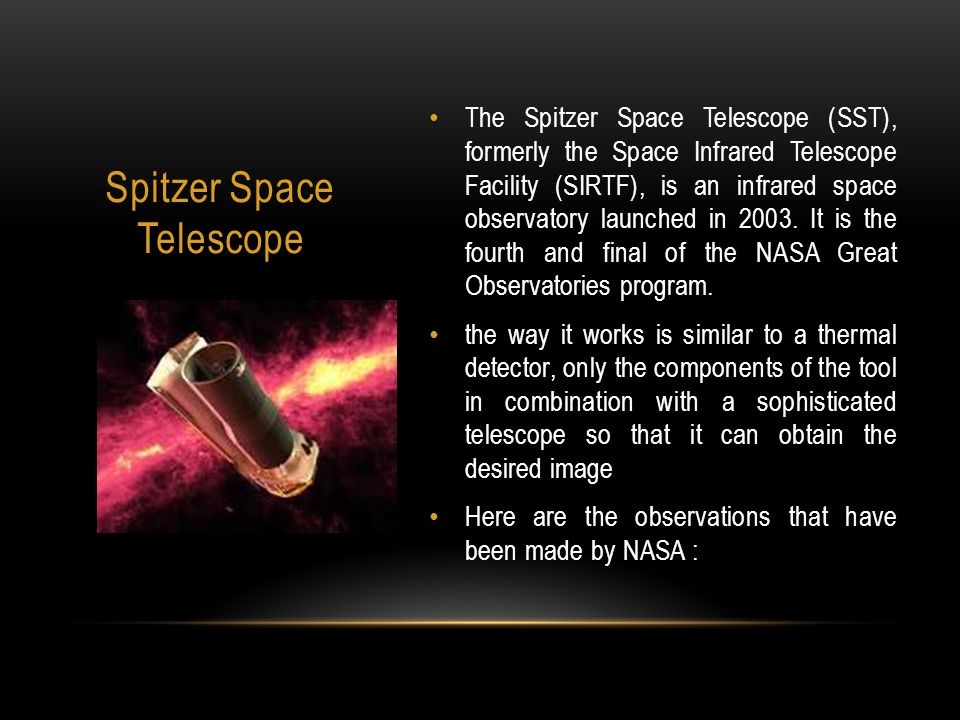 The Spitzer Space Telescope (SST), formerly the Space Infrared Telescope Facility (SIRTF), is an infrared space observatory launched in 2003.