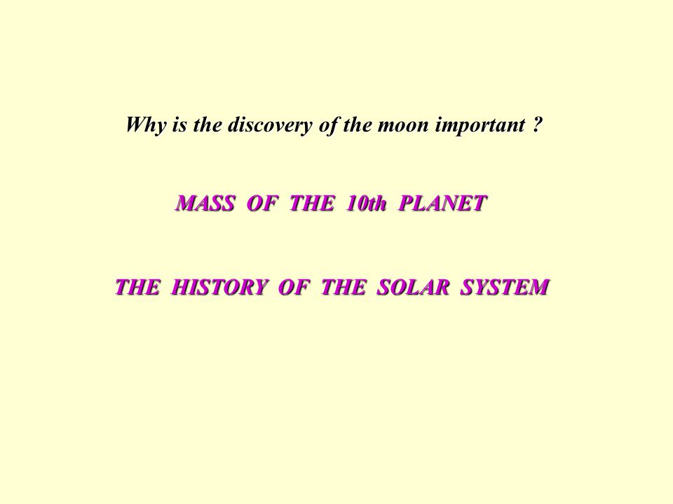 Why is the discovery of the moon important ? MASS OF THE 10th PLANET THE HISTORY OF THE SOLAR SYSTEM