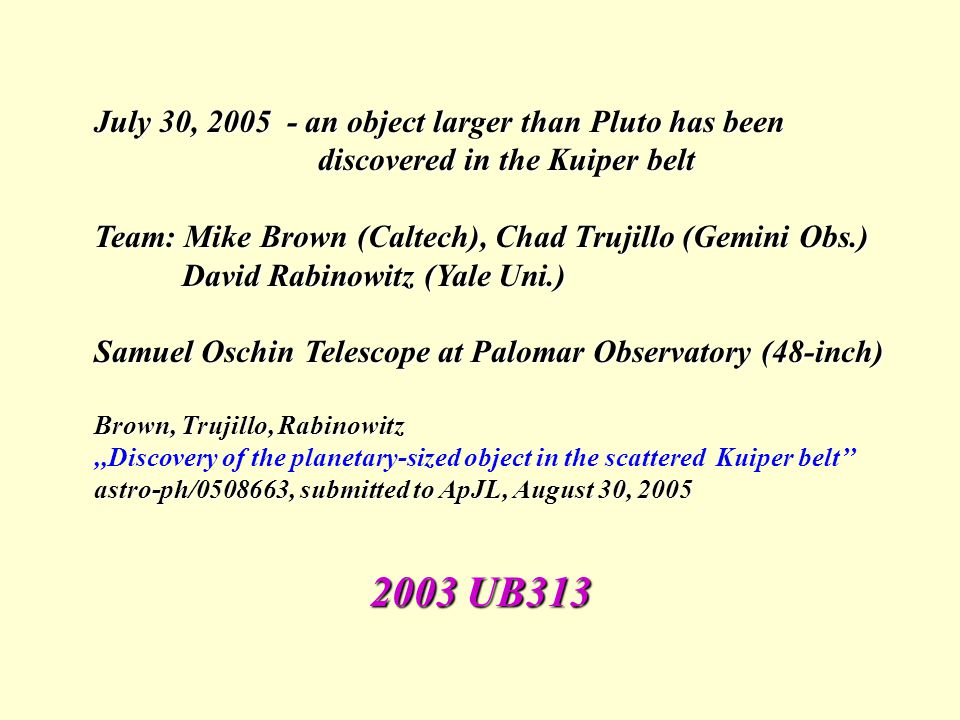 July 30, 2005 - an object larger than Pluto has been discovered in the Kuiper belt discovered in the Kuiper belt Team: Mike Brown (Caltech), Chad Truj