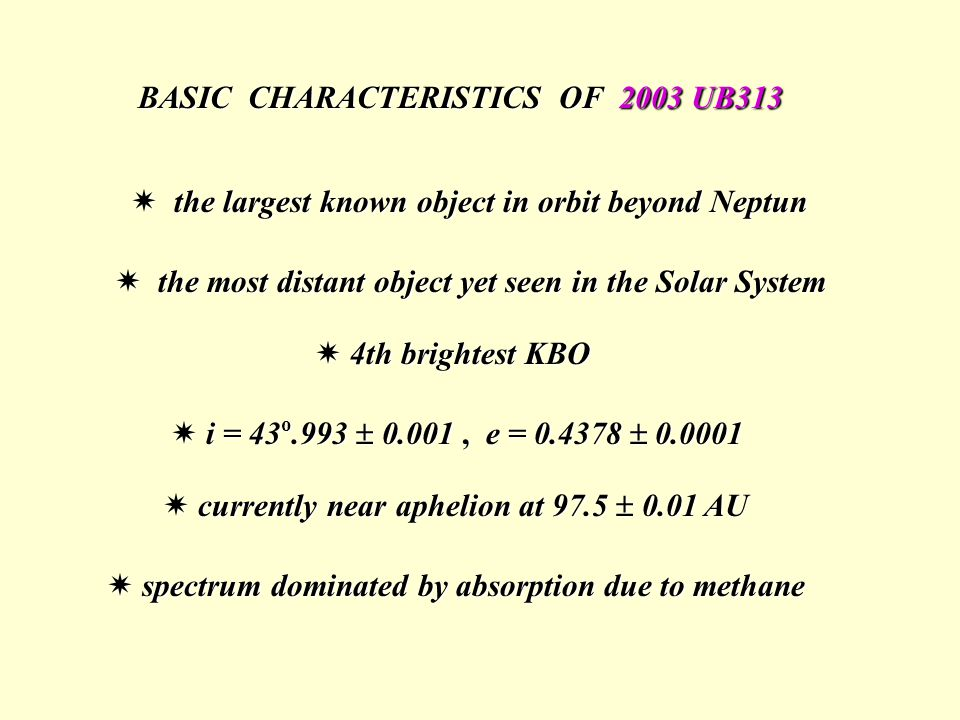 BASIC CHARACTERISTICS OF 2003 UB313  the largest known object in orbit beyond Neptun  the most distant object yet seen in the Solar System  currently near aphelion at 97.5  0.01 AU  4th brightest KBO  i = 43 o.993  0.001, e = 0.4378  0.0001  spectrum dominated by absorption due to methane