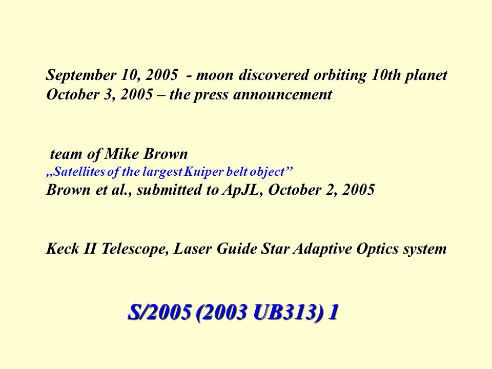 September 10, 2005 - moon discovered orbiting 10th planet October 3, 2005 – the press announcement team of Mike Brown team of Mike Brown,,Satellites of the largest Kuiper belt object'' Brown et al., submitted to ApJL, October 2, 2005 Keck II Telescope, Laser Guide Star Adaptive Optics system S/2005 (2003 UB313) 1 S/2005 (2003 UB313) 1