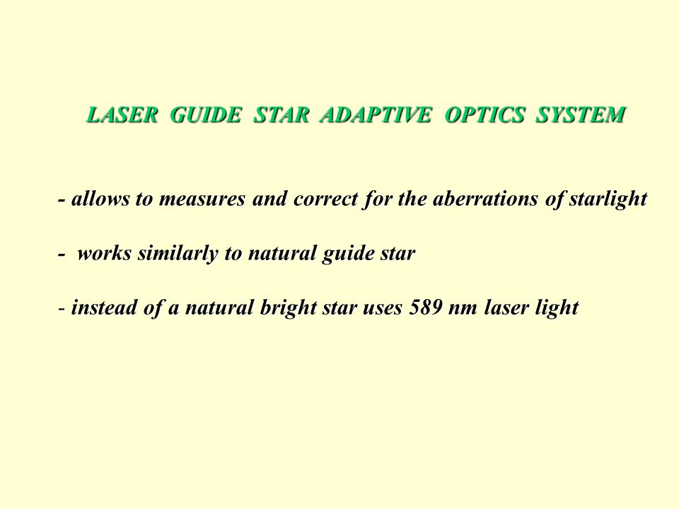 LASER GUIDE STAR ADAPTIVE OPTICS SYSTEM - allows to measures and correct for the aberrations of starlight - works similarly to natural guide star - in