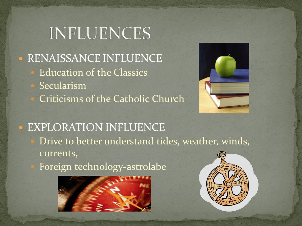 RENAISSANCE INFLUENCE Education of the Classics Secularism Criticisms of the Catholic Church EXPLORATION INFLUENCE Drive to better understand tides, weather, winds, currents, Foreign technology-astrolabe