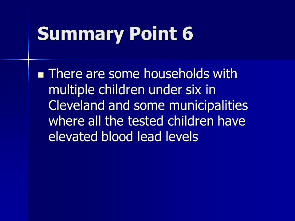 Summary Point 6 There are some households with multiple children under six in Cleveland and some municipalities where all the tested children have elevated blood lead levels There are some households with multiple children under six in Cleveland and some municipalities where all the tested children have elevated blood lead levels