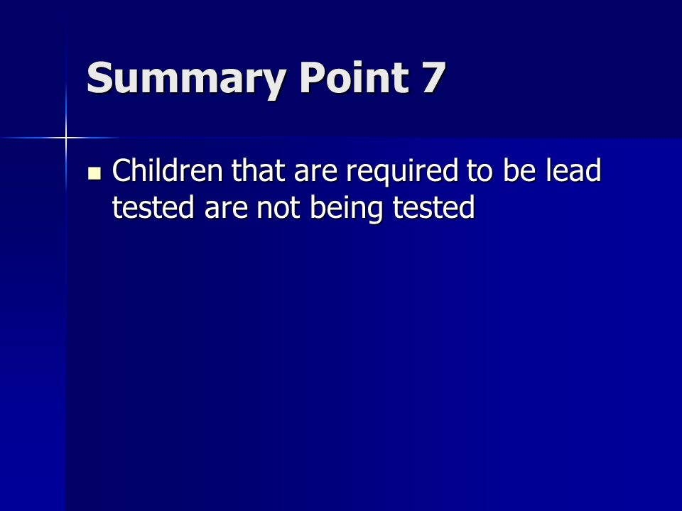Summary Point 7 Children that are required to be lead tested are not being tested Children that are required to be lead tested are not being tested