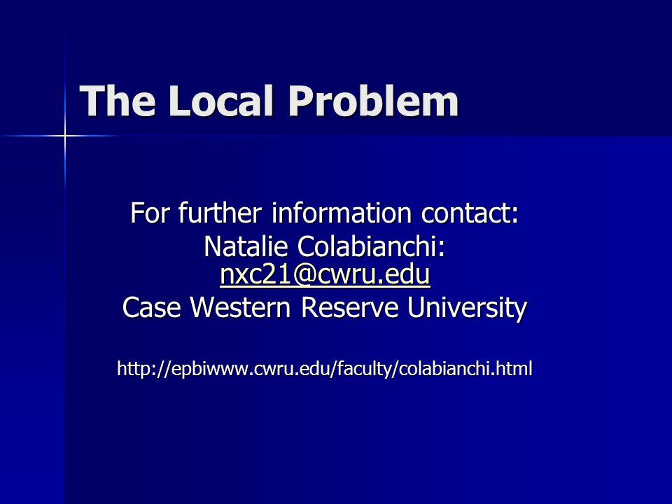 The Local Problem For further information contact: Natalie Colabianchi: nxc21@cwru.edu nxc21@cwru.edu Case Western Reserve University http://epbiwww.cwru.edu/faculty/colabianchi.html