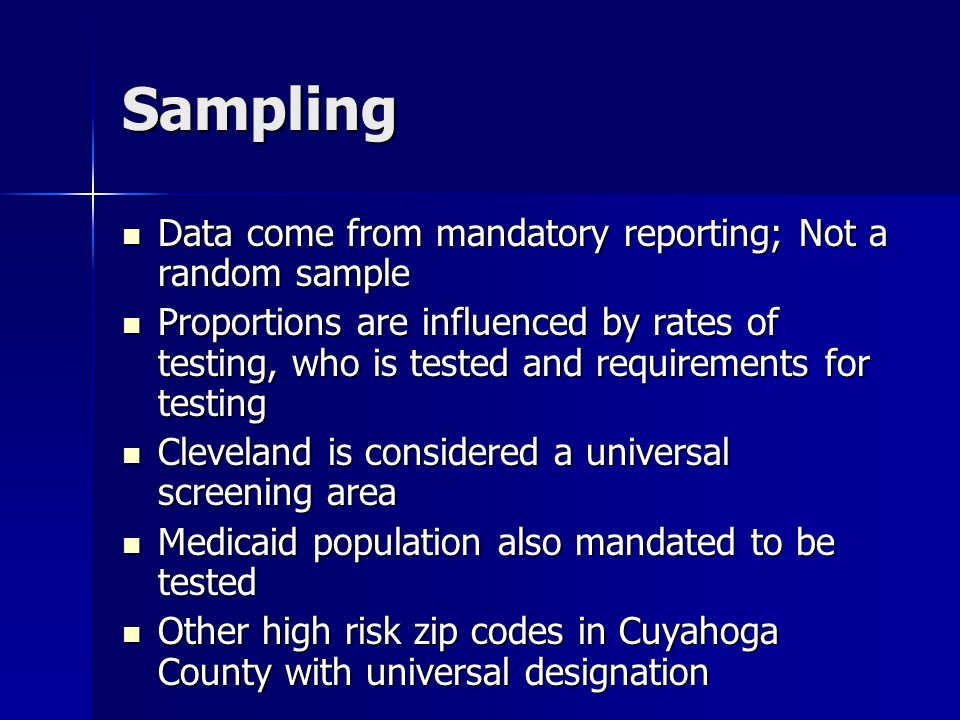 Sampling Data come from mandatory reporting; Not a random sample Data come from mandatory reporting; Not a random sample Proportions are influenced by rates of testing, who is tested and requirements for testing Proportions are influenced by rates of testing, who is tested and requirements for testing Cleveland is considered a universal screening area Cleveland is considered a universal screening area Medicaid population also mandated to be tested Medicaid population also mandated to be tested Other high risk zip codes in Cuyahoga County with universal designation Other high risk zip codes in Cuyahoga County with universal designation