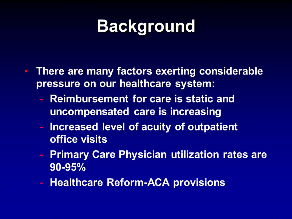 Background There are many factors exerting considerable pressure on our healthcare system: - -Reimbursement for care is static and uncompensated care