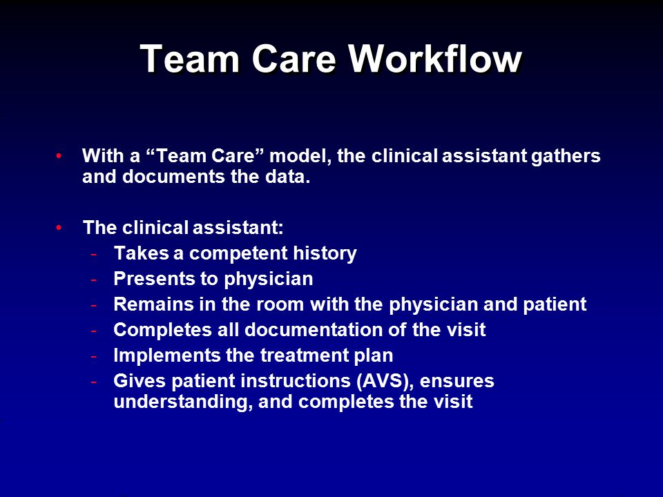 "Team Care Workflow With a ""Team Care"" model, the clinical assistant gathers and documents the data. The clinical assistant: - -Takes a competent histo"