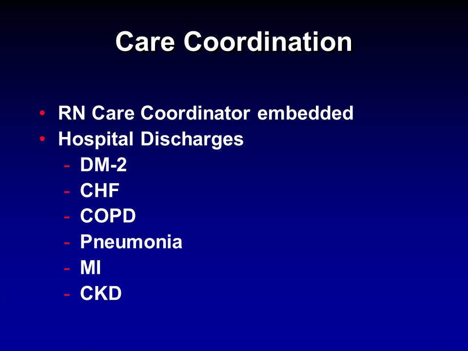Care Coordination RN Care Coordinator embedded Hospital Discharges - -DM-2 - -CHF - -COPD - -Pneumonia - -MI - -CKD
