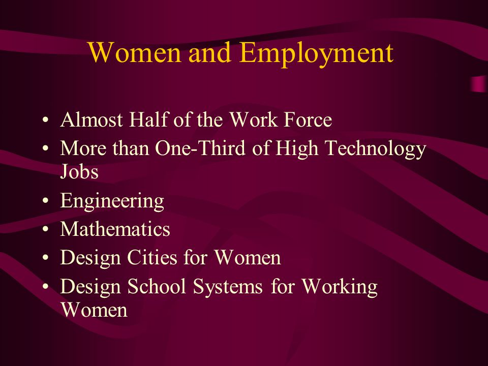 Women and Employment Almost Half of the Work Force More than One-Third of High Technology Jobs Engineering Mathematics Design Cities for Women Design School Systems for Working Women