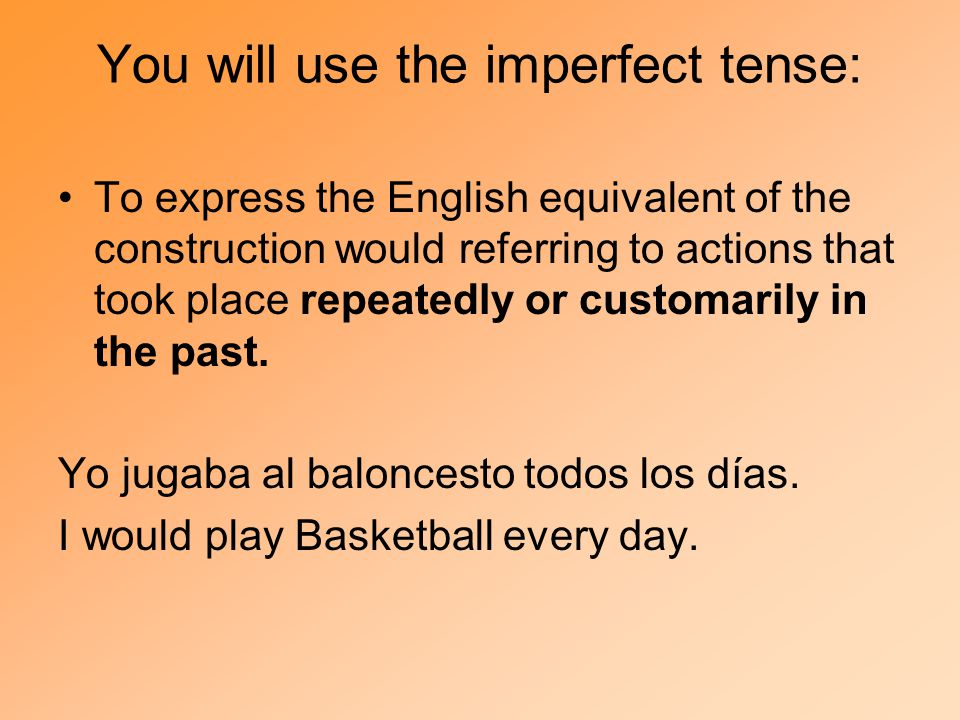 You will use the imperfect tense: To express the English equivalent of the construction would referring to actions that took place repeatedly or customarily in the past.