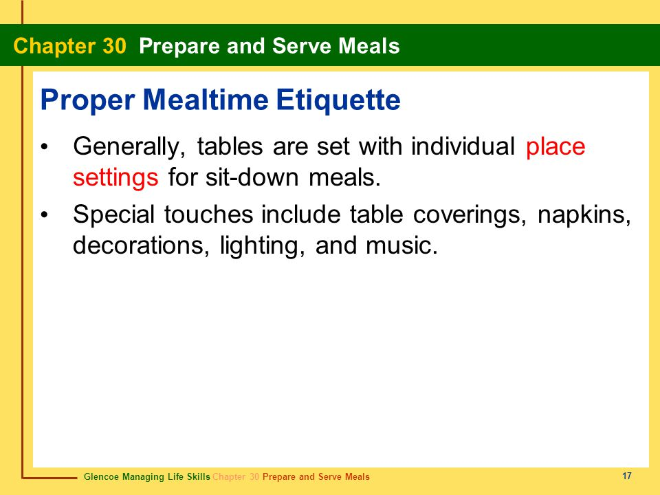 Glencoe Managing Life Skills Chapter 30 Prepare and Serve Meals Chapter 30 Prepare and Serve Meals 17 Proper Mealtime Etiquette Generally, tables are