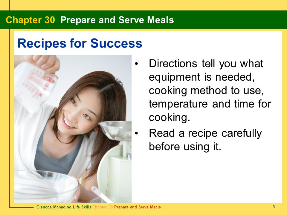 Glencoe Managing Life Skills Chapter 30 Prepare and Serve Meals Chapter 30 Prepare and Serve Meals 5 Recipes for Success Directions tell you what equi