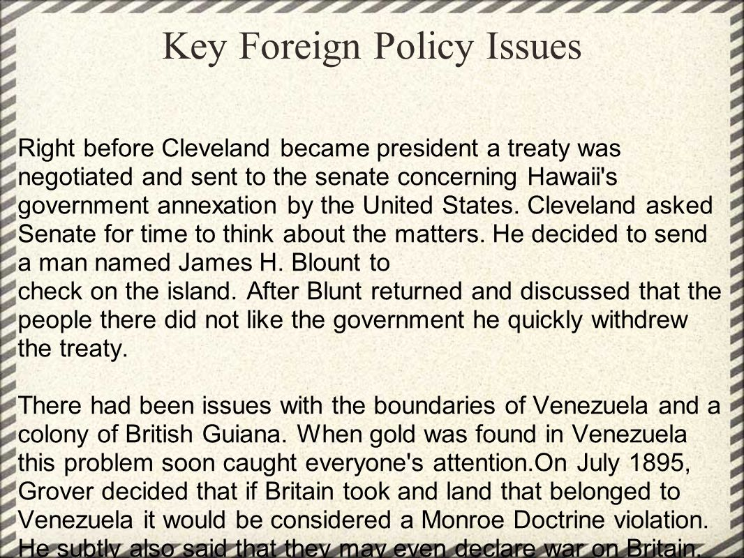 Key Foreign Policy Issues Right before Cleveland became president a treaty was negotiated and sent to the senate concerning Hawaii s government annexation by the United States.
