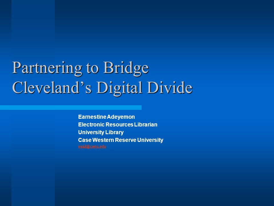 Partnering to Bridge Cleveland's Digital Divide Earnestine Adeyemon Electronic Resources Librarian University Library Case Western Reserve University exa2@cwru.edu