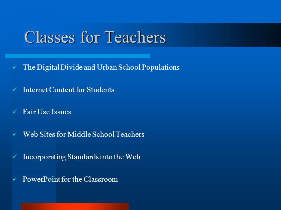 Classes for Teachers The Digital Divide and Urban School Populations Internet Content for Students Fair Use Issues Web Sites for Middle School Teachers Incorporating Standards into the Web PowerPoint for the Classroom