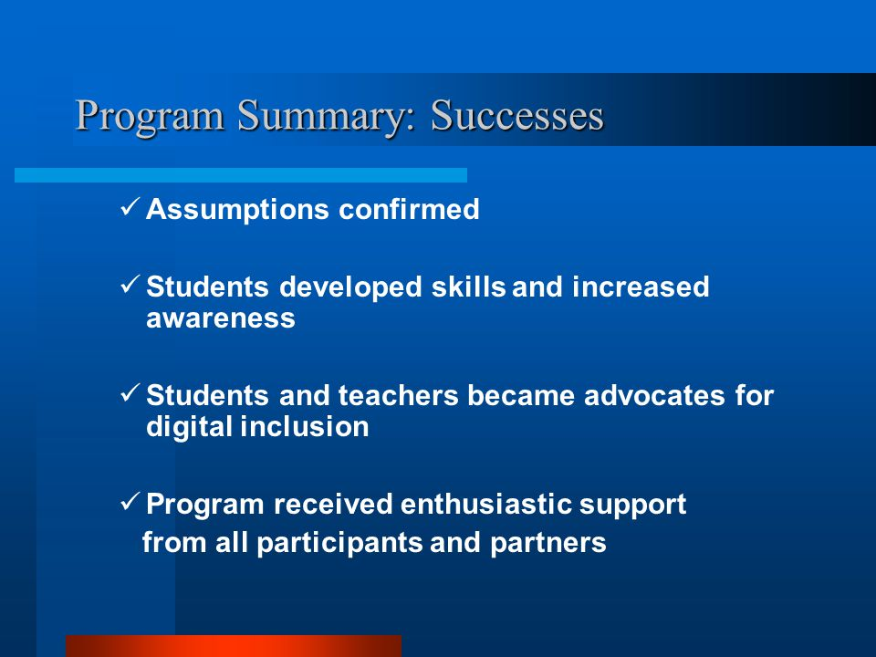 Program Summary: Successes Assumptions confirmed Students developed skills and increased awareness Students and teachers became advocates for digital inclusion Program received enthusiastic support from all participants and partners
