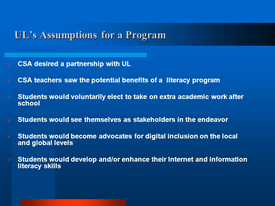 UL's Assumptions for a Program CSA desired a partnership with UL CSA teachers saw the potential benefits of a literacy program Students would voluntarily elect to take on extra academic work after school Students would see themselves as stakeholders in the endeavor Students would become advocates for digital inclusion on the local and global levels Students would develop and/or enhance their Internet and information literacy skills