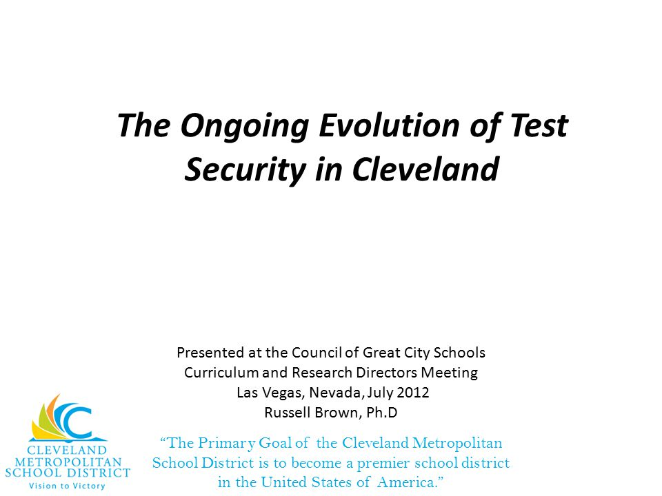 The Primary Goal of the Cleveland Metropolitan School District is to become a premier school district in the United States of America. The Ongoing Evolution of Test Security in Cleveland Presented at the Council of Great City Schools Curriculum and Research Directors Meeting Las Vegas, Nevada, July 2012 Russell Brown, Ph.D