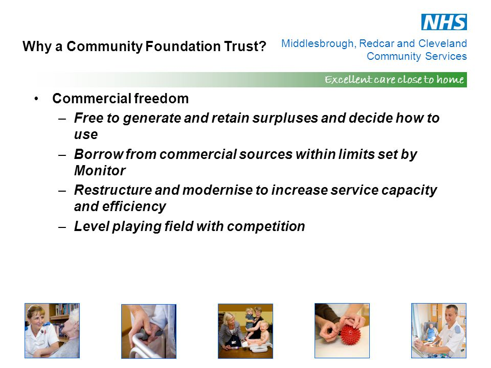 Middlesbrough, Redcar and Cleveland Community Services Excellent care close to home Why a Community Foundation Trust? Commercial freedom –Free to gene