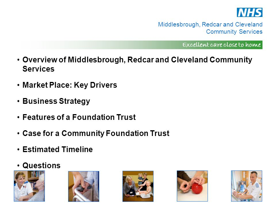 Middlesbrough, Redcar and Cleveland Community Services Excellent care close to home Overview of Middlesbrough, Redcar and Cleveland Community Services Market Place: Key Drivers Business Strategy Features of a Foundation Trust Case for a Community Foundation Trust Estimated Timeline Questions