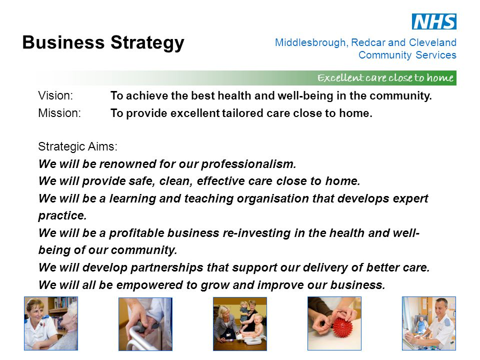 Middlesbrough, Redcar and Cleveland Community Services Excellent care close to home Business Strategy Vision: To achieve the best health and well-bein