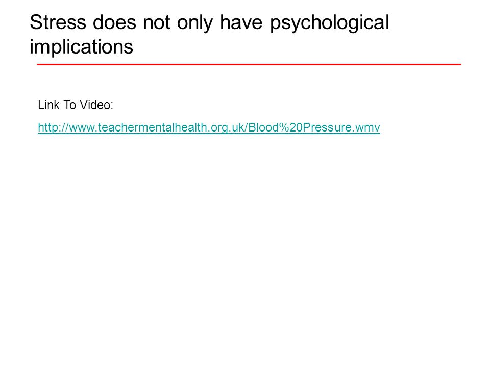 Stress does not only have psychological implications Link To Video: http://www.teachermentalhealth.org.uk/Blood%20Pressure.wmv