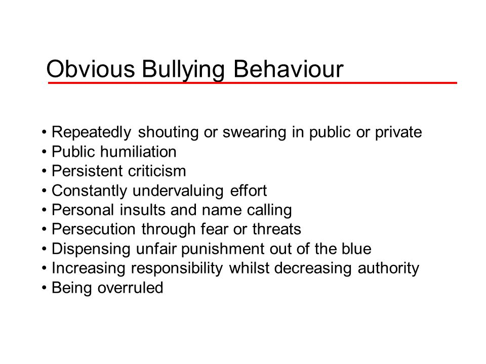 Obvious Bullying Behaviour Repeatedly shouting or swearing in public or private Public humiliation Persistent criticism Constantly undervaluing effort