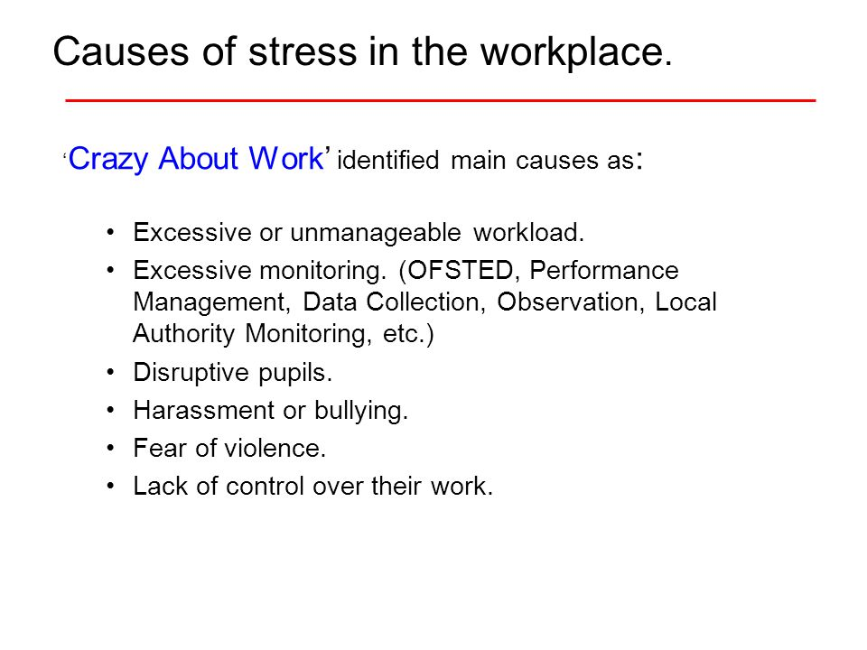 Causes of stress in the workplace. ' Crazy About Work' identified main causes as : Excessive or unmanageable workload. Excessive monitoring. (OFSTED,