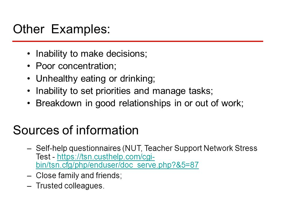 Other Examples: Inability to make decisions; Poor concentration; Unhealthy eating or drinking; Inability to set priorities and manage tasks; Breakdown in good relationships in or out of work; Sources of information –Self-help questionnaires (NUT, Teacher Support Network Stress Test - https://tsn.custhelp.com/cgi- bin/tsn.cfg/php/enduser/doc_serve.php &5=87https://tsn.custhelp.com/cgi- bin/tsn.cfg/php/enduser/doc_serve.php &5=87 –Close family and friends; –Trusted colleagues.