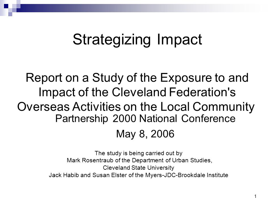 1 Strategizing Impact Report on a Study of the Exposure to and Impact of the Cleveland Federation s Overseas Activities on the Local Community Partnership 2000 National Conference May 8, 2006 The study is being carried out by Mark Rosentraub of the Department of Urban Studies, Cleveland State University Jack Habib and Susan Elster of the Myers-JDC-Brookdale Institute